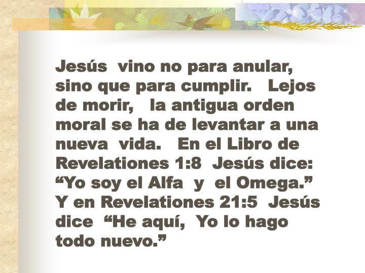 """Jesús  vino no para anular,   sino que para cumplir.   Lejos de morir,   la antigua orden moral se ha de levantar a una nueva  vida.   En el Libro de Revelationes 1:8  Jesús dice:  """"Yo soy el Alfa  y  el Omega.""""   Y en Revelationes 21:5  Jesús dice  """"He aquí,  Yo lo hago todo nuevo."""""""