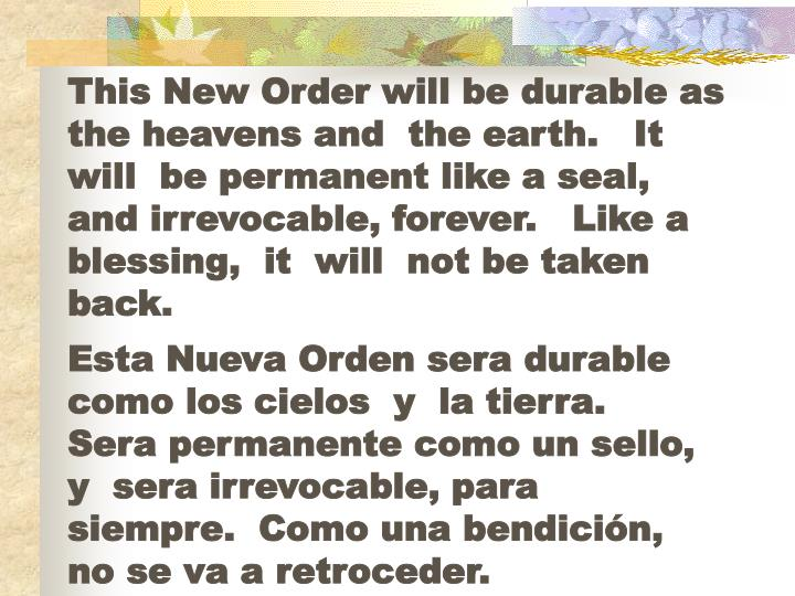 This New Order will be durable as the heavens and  the earth.   It  will  be permanent like a seal,  and irrevocable, forever.   Like a blessing,  it  will  not be taken back.