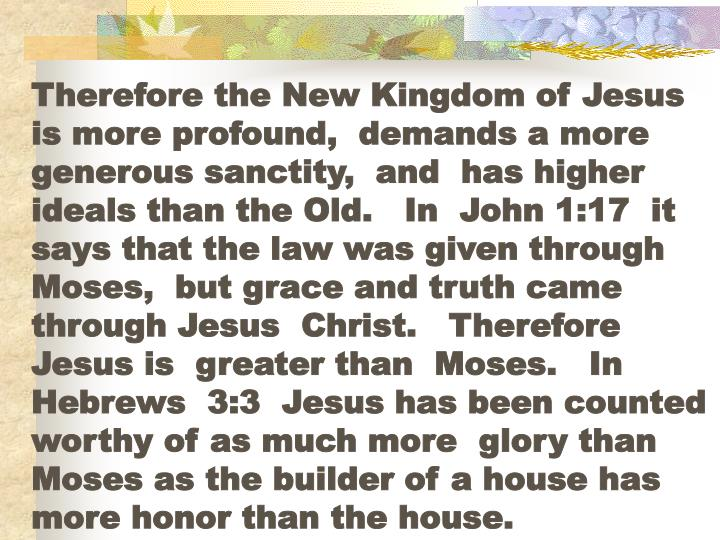 Therefore the New Kingdom of Jesus  is more profound,  demands a more generous sanctity,  and  has higher ideals than the Old.   In  John 1:17  it says that the law was given through  Moses,  but grace and truth came  through Jesus  Christ.   Therefore  Jesus is  greater than  Moses.   In Hebrews  3:3  Jesus has been counted  worthy of as much more  glory than Moses as the builder of a house has more honor than the house.