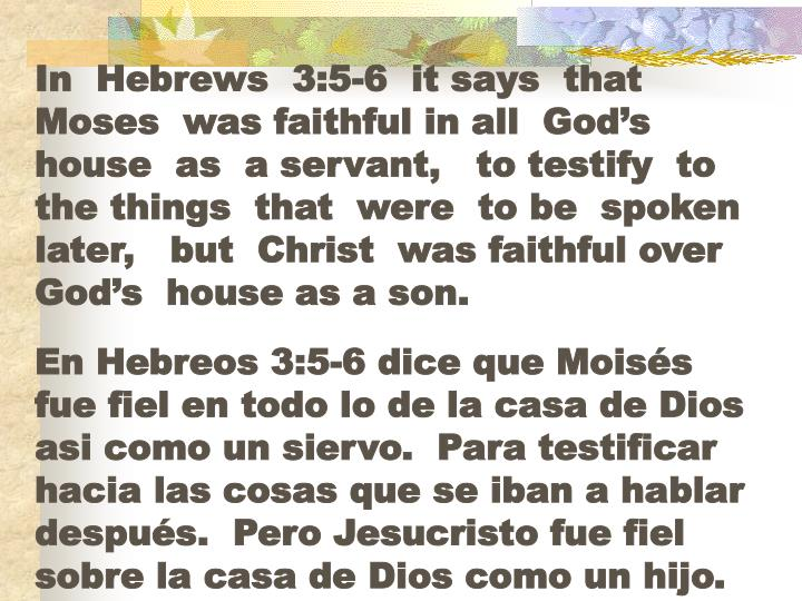 In  Hebrews  3:5-6  it says  that  Moses  was faithful in all  God's house  as  a servant,   to testify  to the things  that  were  to be  spoken later,   but  Christ  was faithful over  God's  house as a son.