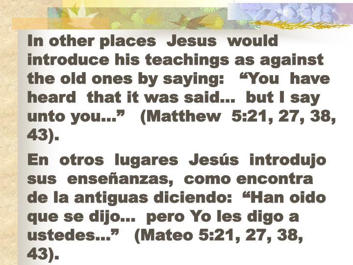 "In other places  Jesus  would  introduce his teachings as against the old ones by saying:   ""You  have heard  that it was said…  but I say   unto you…""   (Matthew  5:21, 27, 38,  43)."