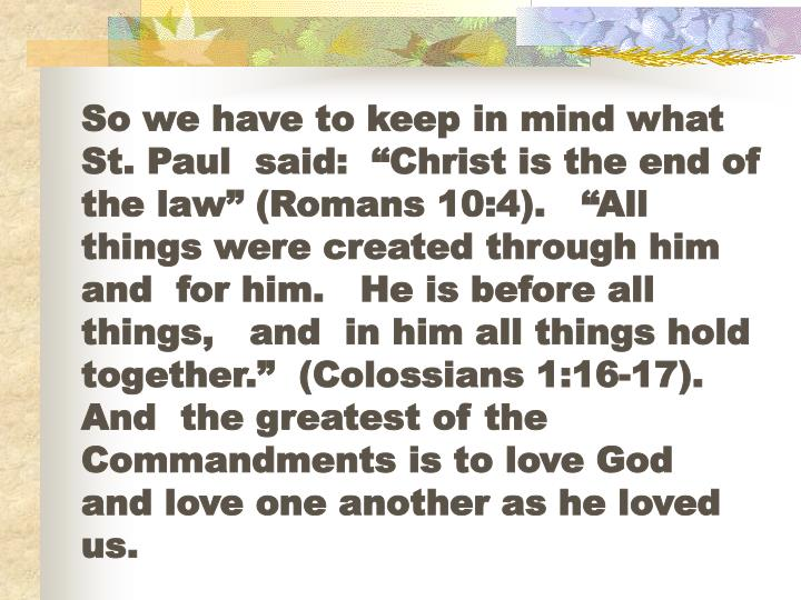 "So we have to keep in mind what      St. Paul  said:  ""Christ is the end of the law"" (Romans 10:4).   ""All  things were created through him and  for him.   He is before all things,   and  in him all things hold together.""  (Colossians 1:16-17).   And  the greatest of the Commandments is to love God  and love one another as he loved  us."