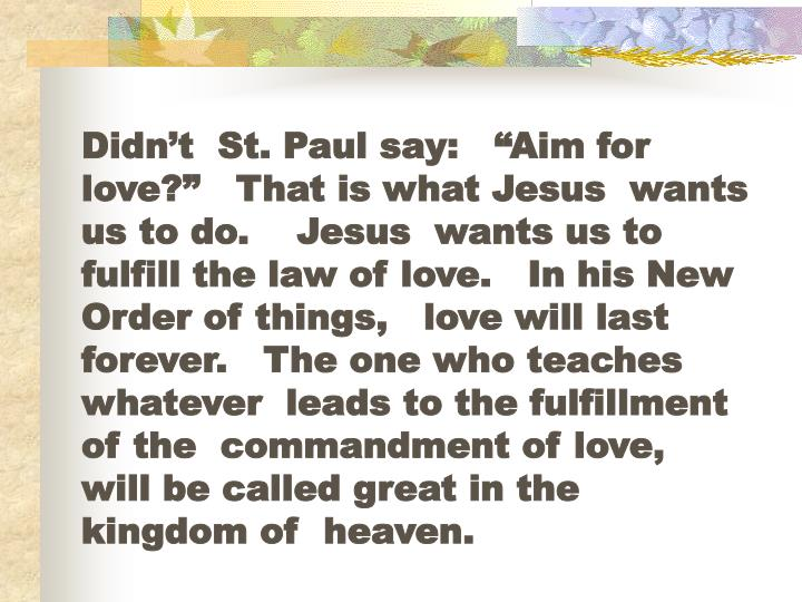 "Didn't  St. Paul say:   ""Aim for love?""   That is what Jesus  wants us to do.    Jesus  wants us to fulfill the law of love.   In his New Order of things,   love will last forever.   The one who teaches whatever  leads to the fulfillment of the  commandment of love,   will be called great in the  kingdom of  heaven."