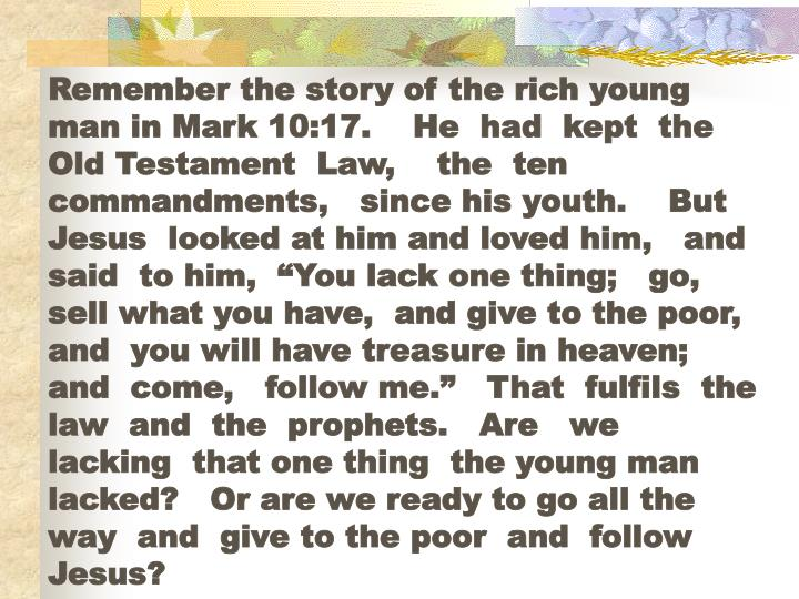 "Remember the story of the rich young man in Mark 10:17.    He  had  kept  the  Old Testament  Law,    the  ten  commandments,   since his youth.    But  Jesus  looked at him and loved him,   and  said  to him,  ""You lack one thing;   go, sell what you have,  and give to the poor, and  you will have treasure in heaven;  and  come,   follow me.""   That  fulfils  the law  and  the  prophets.   Are   we  lacking  that one thing  the young man lacked?   Or are we ready to go all the way  and  give to the poor  and  follow  Jesus?"