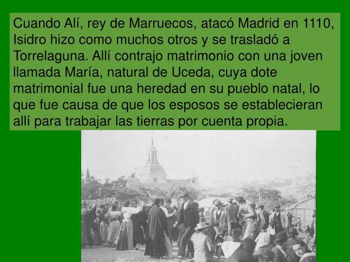 Cuando Alí, rey de Marruecos, atacó Madrid en 1110, Isidro hizo como muchos otros y se trasladó a Torrelaguna. Allí contrajo matrimonio con una joven llamada María, natural de Uceda, cuya dote matrimonial fue una heredad en su pueblo natal, lo que fue causa de que los esposos se establecieran allí para trabajar las tierras por cuenta propia.