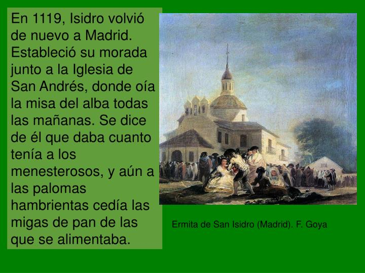 En 1119, Isidro volvió de nuevo a Madrid. Estableció su morada junto a la Iglesia de San Andrés, donde oía la misa del alba todas las mañanas. Se dice de él que daba cuanto tenía a los menesterosos, y aún a las palomas hambrientas cedía las migas de pan de las que se alimentaba.