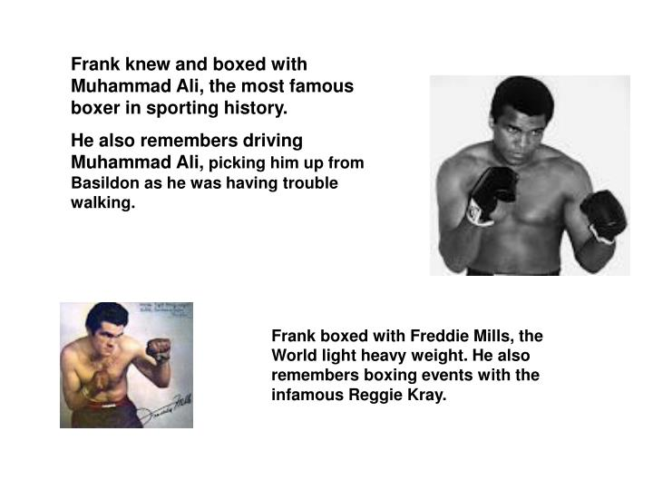 Frank knew and boxed with Muhammad Ali, the most famous boxer in sporting history.