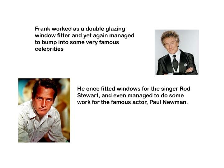 Frank worked as a double glazing window fitter and yet again managed to bump into some very famous celebrities