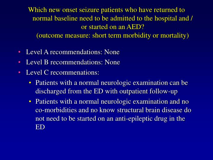 Which new onset seizure patients who have returned to normal baseline need to be admitted to the hospital and / or started on an AED?