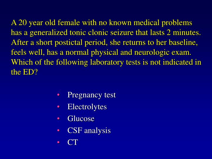 A 20 year old female with no known medical problems has a generalized tonic clonic seizure that lasts 2 minutes.  After a short postictal period, she returns to her baseline, feels well, has a normal physical and neurologic exam.  Which of the following laboratory tests is not indicated in the ED?