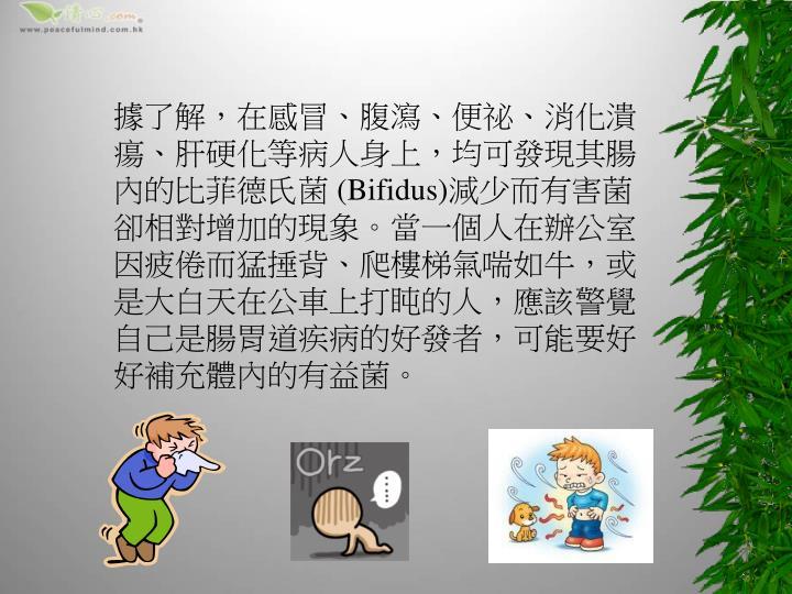 據了解,在感冒、腹瀉、便祕、消化潰瘍、肝硬化等病人身上,均可發現其腸內的比菲德氏菌