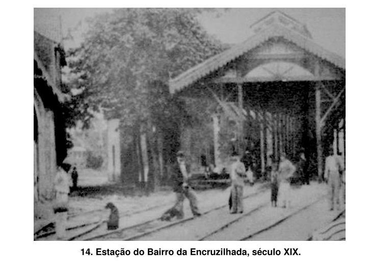 14. Estação do Bairro da Encruzilhada, século XIX.