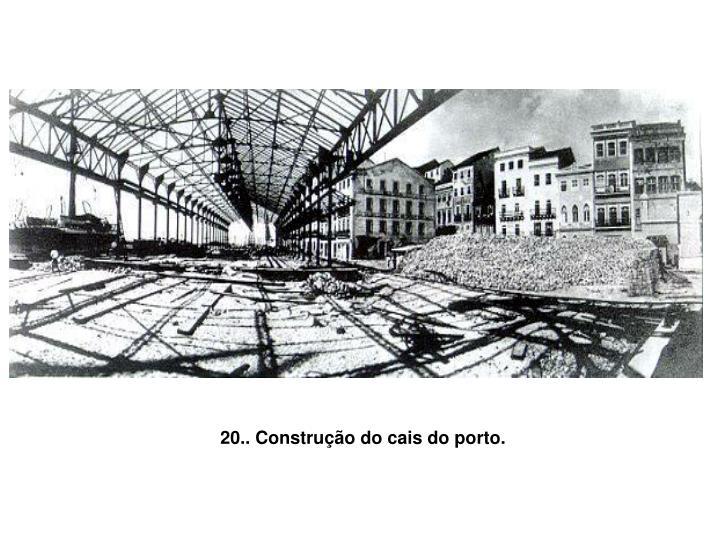 20.. Construção do cais do porto.
