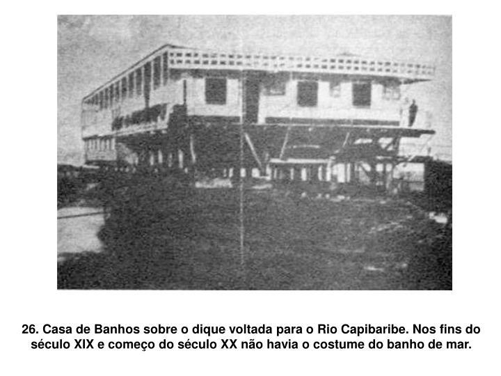 26. Casa de Banhos sobre o dique voltada para o Rio Capibaribe. Nos fins do século XIX e começo do século XX não havia o costume do banho de mar.