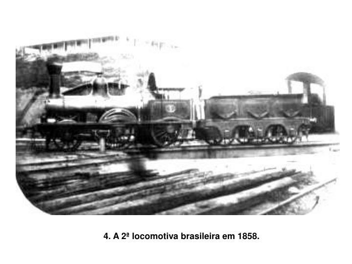 4. A 2ª locomotiva brasileira em 1858.