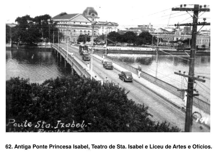 62. Antiga Ponte Princesa Isabel, Teatro de Sta. Isabel e Liceu de Artes e Ofícios.