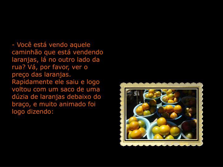 - Você está vendo aquele caminhão que está vendendo laranjas, lá no outro lado da rua? Vá, por favor, ver o preço das laranjas.