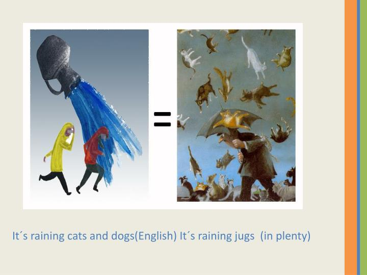 It´s raining cats and dogs(English) It´s raining jugs (in plenty)