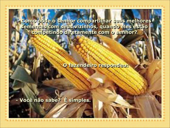 - Como pode o senhor compartilhar suas melhores sementes com seus vizinhos, quando eles estão competindo diretamente com o senhor?