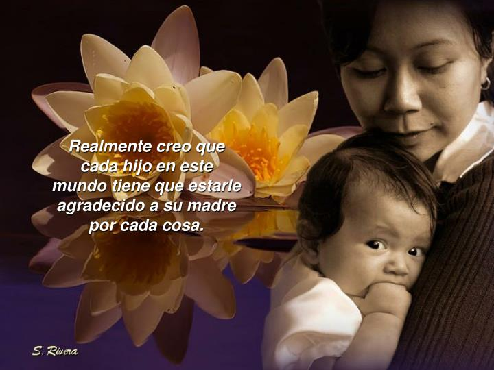 Realmente creo que cada hijo en este mundo tiene que estarle agradecido a su madre por cada cosa.
