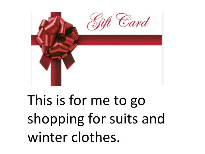 This is for me to go shopping for suits and winter clothes.