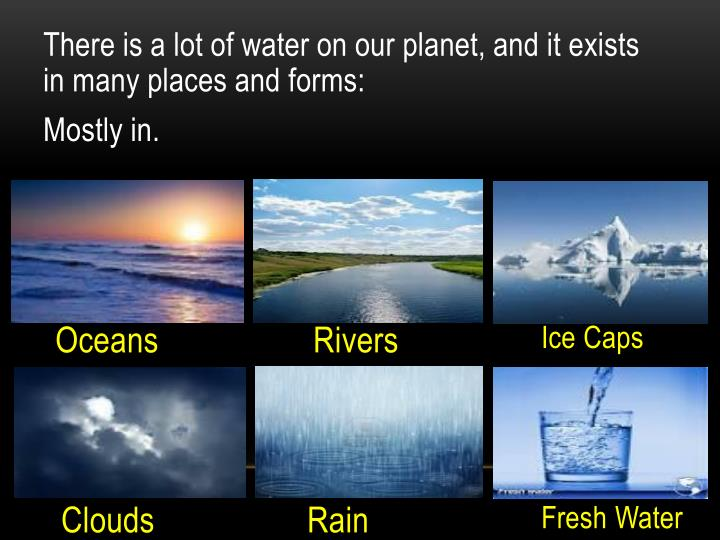 There is a lot of water on our planet, and it exists in many places and forms: