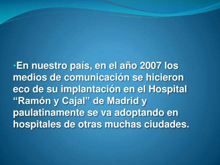 """En nuestro país, en el año 2007 los medios de comunicación se hicieron  eco de su implantación en el Hospital """"Ramón y Cajal"""" de Madrid y paulatinamente se va adoptando en hospitales de otras muchas ciudades."""
