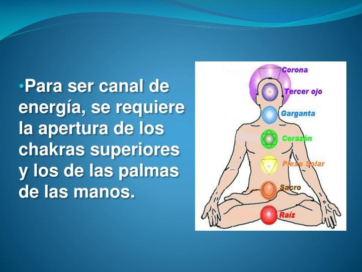 Para ser canal de energía, se requiere la apertura de los chakras superiores y los de las palmas de las manos.