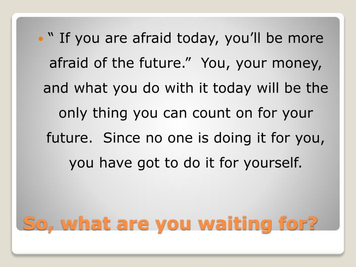 """ If you are afraid today, you'll be more afraid of the future.""  You, your money, and what you do with it today will be the only thing you can count on for your future.  Since no one is doing it for you, you have got to do it for yourself."