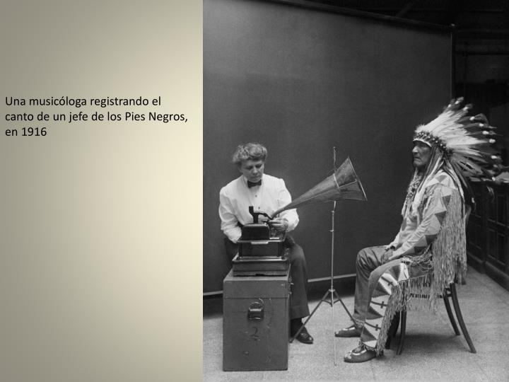Una musicóloga registrando el canto de un jefe de los Pies Negros, en 1916