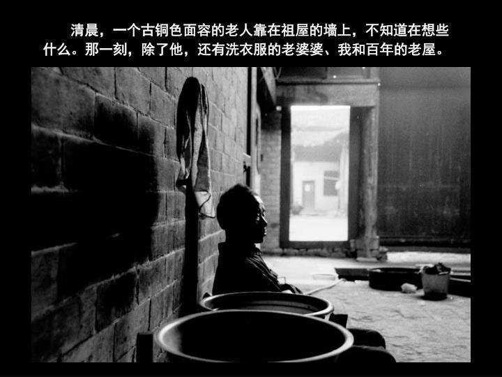 清晨,一个古铜色面容的老人靠在祖屋的墙上,不知道在想些什么。那一刻,除了他,还有洗衣服的老婆婆、我和百年的老屋。