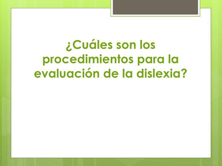 ¿Cuáles son los procedimientos para la evaluación de la dislexia?