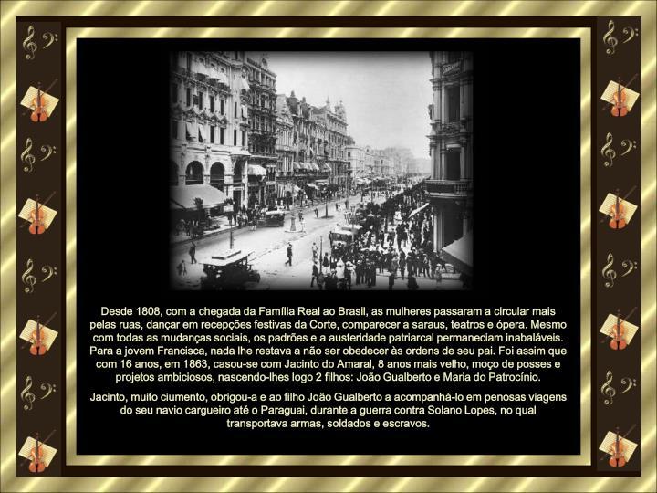 Desde 1808, com a chegada da Famlia Real ao Brasil, as mulheres passaram a circular mais pelas ruas, danar em recepes festivas da Corte, comparecer a saraus, teatros e pera. Mesmo com todas as mudanas sociais, os padres e a austeridade patriarcal permaneciam inabalveis. Para a jovem Francisca, nada lhe restava a no ser obedecer s ordens de seu pai. Foi assim que com 16 anos, em 1863, casou-se com Jacinto do Amaral, 8 anos mais velho, moo de posses e projetos ambiciosos, nascendo-lhes logo 2 filhos: Joo Gualberto e Maria do Patrocnio.