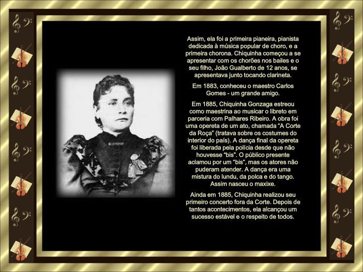 Assim, ela foi a primeira pianeira, pianista dedicada  msica popular de choro, e a primeira chorona. Chiquinha comeou a se apresentar com os chores nos bailes e o seu filho, Joo Gualberto de 12 anos, se apresentava junto tocando clarineta.
