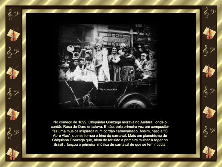 No comeo de 1899, Chiquinha Gonzaga morava no Andara, onde o cordo Rosa de Ouro ensaiava. Ento, pela primeira vez um compositor fez uma msica inspirada num cordo carnavalesco. Assim, nascia  Abre Alas, que se tornou o hino do carnaval. Mais um pioneirismo de Chiquinha Gonzaga que, alm de ter sido a primeira mulher a reger no Brasil ,  lanou a primeira  msica de carnaval de que se tem notcia.