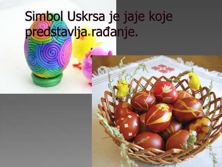 Simbol Uskrsa je jaje koje predstavlja rađanje.