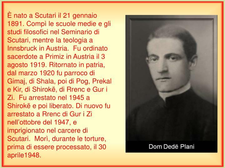 È nato a Scutari il 21 gennaio 1891. Compì le scuole medie e gli studi filosofici nel Seminario di Scutari, mentre la teologia a Innsbruck in Austria.  Fu ordinato sacerdote a Primiz in Austria il 3 agosto 1919. Ritornato in patria, dal marzo 1920 fu parroco di Gimaj, di Shala, poi di Pog, Prekal e Kir, di Shirokë, di Rrenc e Gur i Zi.  Fu arrestato nel 1945 a Shirokë e poi liberato. Di nuovo fu arrestato a Rrenc di Gur i Zi nell'ottobre del 1947, e imprigionato nel carcere di Scutari.  Morì, durante le torture, prima di essere processato, il 30 aprile1948.