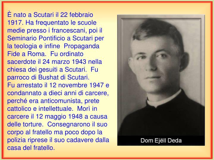 È nato a Scutari il 22 febbraio 1917. Ha frequentato le scuole medie presso i francescani, poi il Seminario Pontificio a Scutari per la teologia e infine  Propaganda Fide a Roma.  Fu ordinato sacerdote il 24 marzo 1943 nella chiesa dei gesuiti a Scutari.  Fu parroco di Bushat di Scutari.