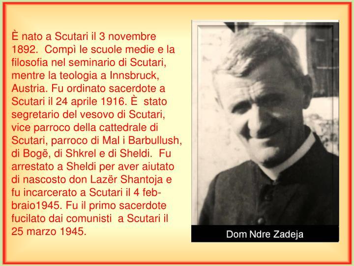 È nato a Scutari il 3 novembre 1892.  Compì le scuole medie e la filosofia nel seminario di Scutari, mentre la teologia a Innsbruck, Austria. Fu ordinato sacerdote a Scutari il 24 aprile 1916. È  stato segretario del vesovo di Scutari, vice parroco della cattedrale di Scutari, parroco di Mal i Barbullush, di Bogë, di Shkrel e di Sheldi.  Fu arrestato a Sheldi per aver aiutato di nascosto don Lazër Shantoja e fu incarcerato a Scutari il 4 feb-braio1945. Fu il primo sacerdote fucilato dai comunisti  a Scutari il 25 marzo 1945.