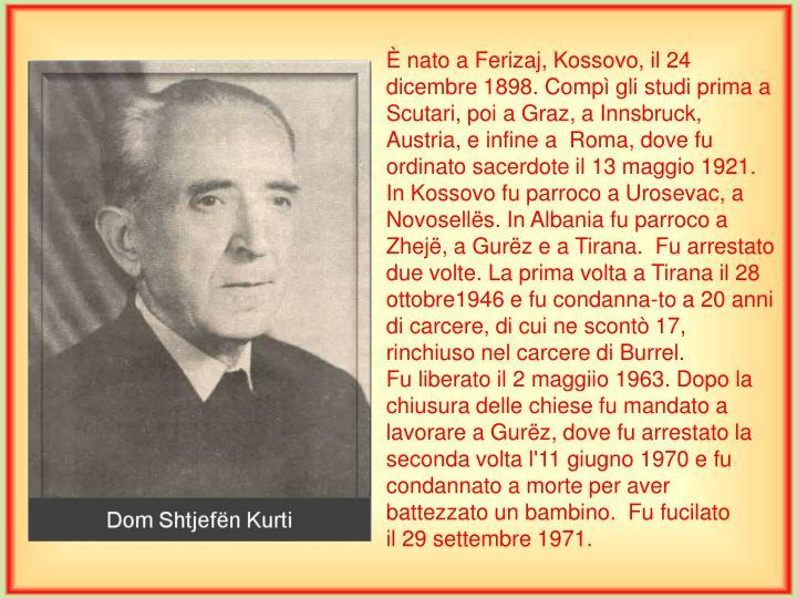 È nato a Ferizaj, Kossovo, il 24 dicembre 1898. Compì gli studi prima a Scutari, poi a Graz, a Innsbruck, Austria, e infine a  Roma, dove fu ordinato sacerdote il 13 maggio 1921.  In Kossovo fu parroco a Urosevac,