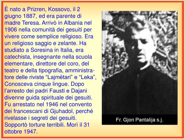 """È nato a Prizren, Kossovo, il 2 giugno 1887, ed era parente di madre Teresa. Arrivò in Albania nel 1906 nella comunità dei gesuiti per vivere come semplice religioso. Era un religioso saggio e zelante. Ha studiato a Soresina in Italia, era catechista, insegnante nella scuola elementare, direttore del coro, del teatro e della tipografia, amministra-tore delle riviste """"Lajmëtari"""" e """"Leka"""", Conosceva cinque lingue. Dopo l'arresto dei padri Fausti e Dajani divenne guida spirituale dei gesuiti. Fu arrestato nel 1946 nel convento dei francescani di Gjuhadol, perché rivelasse i segreti dei gesuiti. Sopportò torture terribili. Morì il"""
