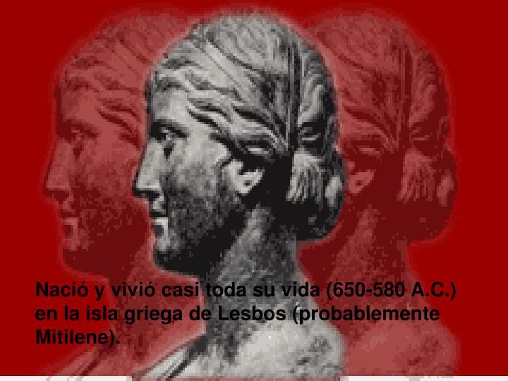 Nació y vivió casi toda su vida (650-580 A.C.) en la isla griega de Lesbos (probablemente Mitilene).
