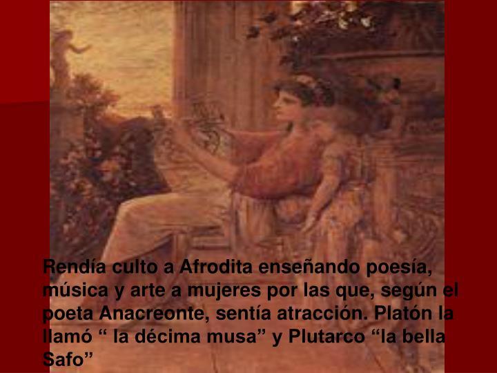 """Rendía culto a Afrodita enseñando poesía, música y arte a mujeres por las que, según el poeta Anacreonte, sentía atracción. Platón la llamó """" la décima musa"""" y Plutarco """"la bella Safo"""""""