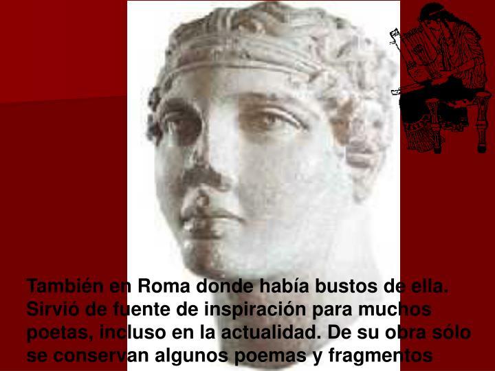 También en Roma donde había bustos de ella. Sirvió de fuente de inspiración para muchos poetas, incluso en la actualidad. De su obra sólo se conservan algunos poemas y fragmentos