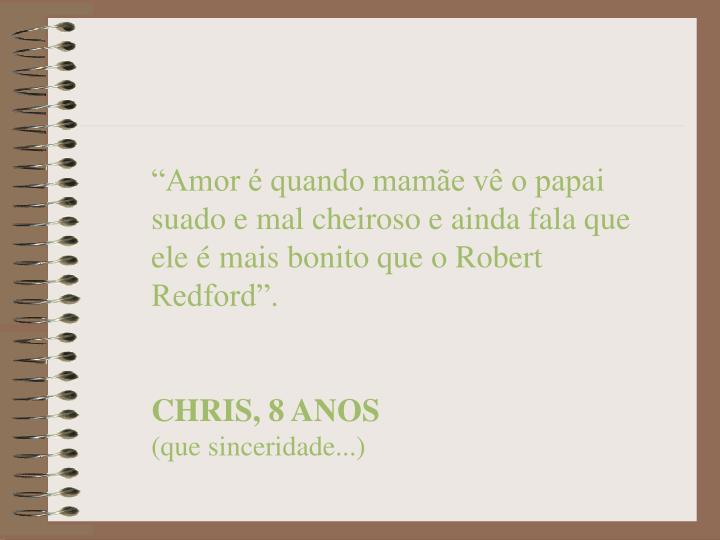 """""""Amor é quando mamãe vê o papai suado e mal cheiroso e ainda fala que ele é mais bonito que o Robert Redford""""."""