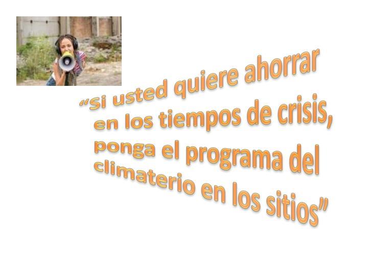 """""""Si usted quiere ahorrar en los tiempos de crisis, ponga el programa del climaterio en los sitios"""""""