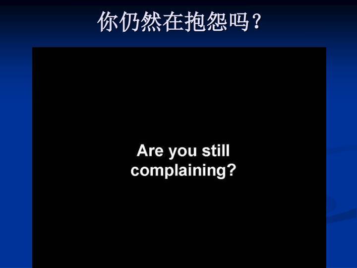 你仍然在抱怨吗?