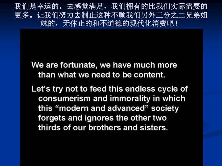 我们是幸运的,去感觉满足,我们拥有的比我们实际需要的更多。让我们努力去制止这种不顾我们另外三分之二兄弟姐妹的,无休止的和不道德的现代化消费吧!