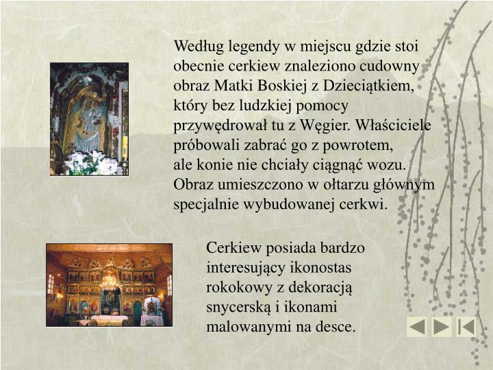 Według legendy w miejscu gdzie stoi obecnie cerkiew znaleziono cudowny obraz Matki Boskiej zDzieciątkiem, który bez ludzkiej pomocy przywędrował tu z Węgier. Właściciele próbowali zabrać go z powrotem,