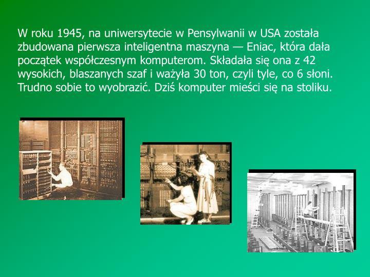 W roku 1945, na uniwersytecie w Pensylwanii w USA zostaa zbudowana pierwsza inteligentna maszyna  Eniac, ktra daa pocztek wspczesnym komputerom. Skadaa si ona z 42 wysokich, blaszanych szaf i waya 30 ton, czyli tyle, co 6 soni. Trudno sobie to wyobrazi. Dzi komputer mieci si na stoliku.